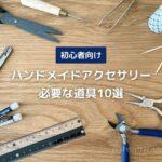 ハンドメイドアクセサリー作りに必要な道具10選【初心者向け】