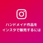 Instagramでハンドメイド作品を販売する方法と違反となるケース