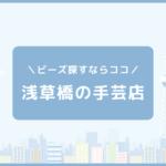 浅草橋のビーズ・アクセサリーパーツが豊富な手芸店10選