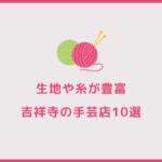 生地や糸が豊富。吉祥寺のおすすめ手芸屋10選