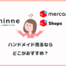 「minne」と「メルカリ」、ハンドメイド売るならどっちがおすすめ?