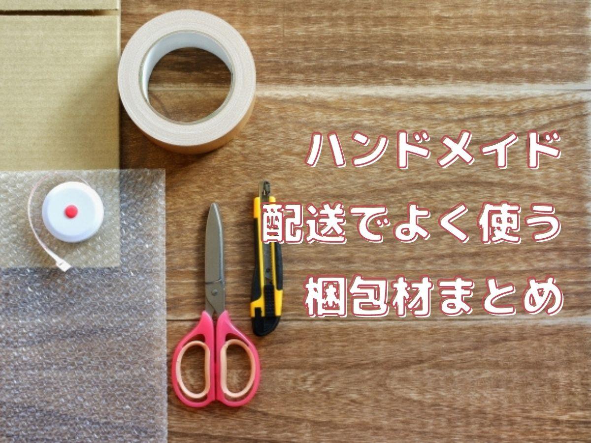 ハンドメイド作品の配送時によく使う梱包材・緩衝材まとめ