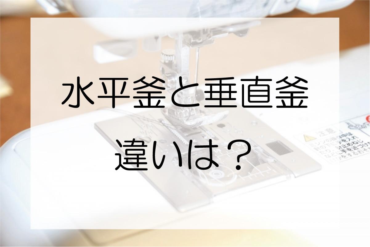 ミシンの「水平釜」と「垂直釜」の違いは?