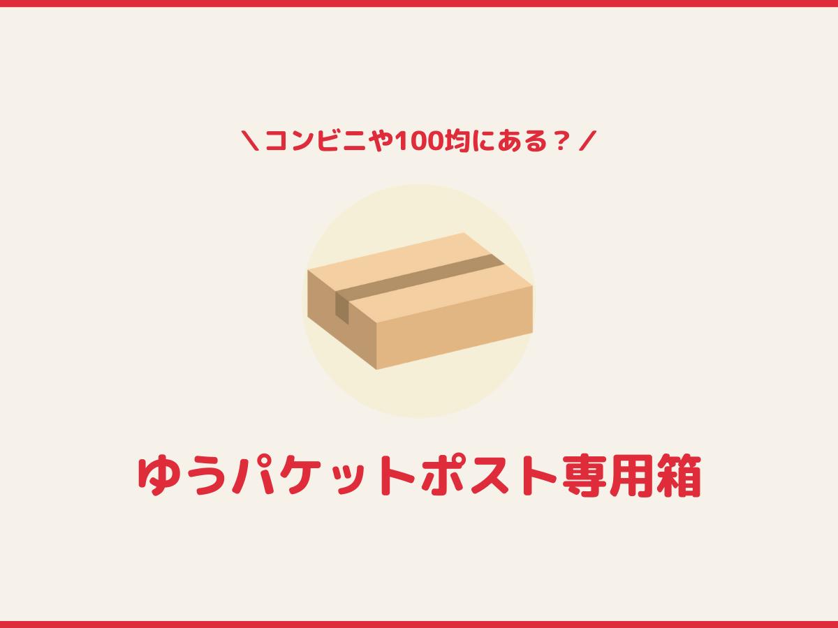 「ゆうパケットポスト」専用箱はどこで買える?コンビニや100均を徹底調査!